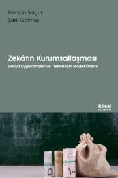 Zekâtın Kurumsallaşması: Dünya Uygulamaları ve Türkiye için Model Önerisi